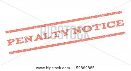 Penalty Notice watermark stamp. Text caption between parallel lines with grunge design style. Rubber seal stamp with scratched texture. Vector salmon color ink imprint on a white background.