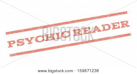 Psychic Reader watermark stamp. Text caption between parallel lines with grunge design style. Rubber seal stamp with scratched texture. Vector salmon color ink imprint on a white background.