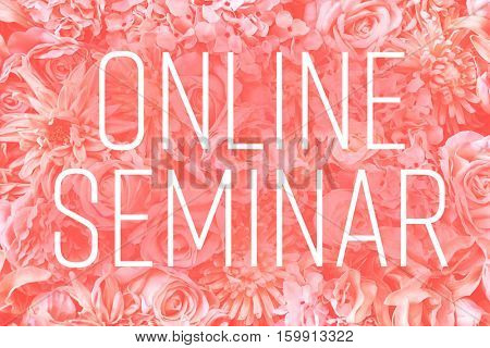 Text ONLINE SEMINAR on color flowers background. Florist and floral design tutorial concept.