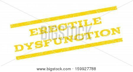 Erectile Dysfunction watermark stamp. Text caption between parallel lines with grunge design style. Rubber seal stamp with scratched texture. Vector yellow color ink imprint on a white background.