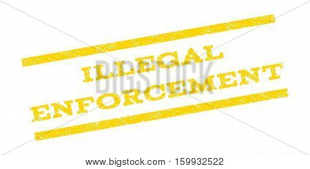 Illegal Enforcement watermark stamp. Text tag between parallel lines with grunge design style. Rubber seal stamp with dirty texture. Vector yellow color ink imprint on a white background.