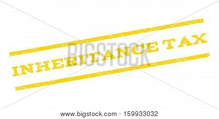 Inheritance Tax watermark stamp. Text tag between parallel lines with grunge design style. Rubber seal stamp with scratched texture. Vector yellow color ink imprint on a white background.