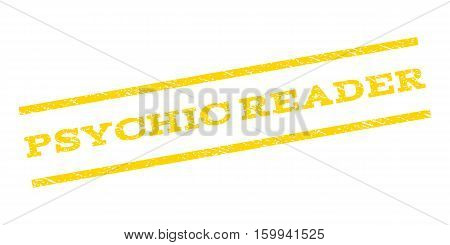Psychic Reader watermark stamp. Text tag between parallel lines with grunge design style. Rubber seal stamp with dust texture. Vector yellow color ink imprint on a white background.