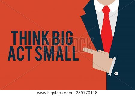 Word Writing Text Think Big Act Small. Business Concept For Great Ambitious Goals Take Little Steps