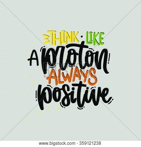 Vector Hand Drawn Illustration. Lettering Phrases Think Like A Proton Always Positive. Idea For Post