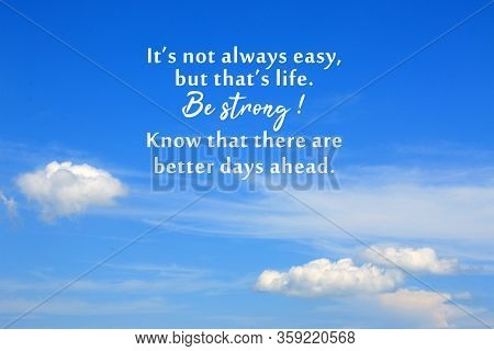 Inspirational Motivational Quote - It Is Not Always Easy, But That Is Life. Be Strong. Know That The