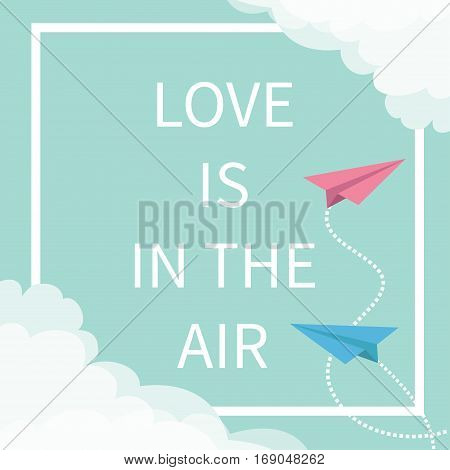 Love is in the air Lettering text. Flying origami paper plane. Dashed Square line frame Cloud in corners. Happy Valentines day. Greeting card Typographical blue sky background quote Flat design Vector