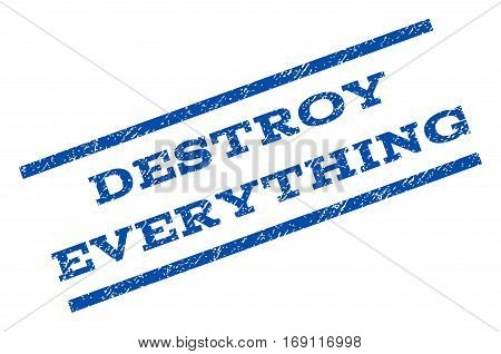 Destroy Everything watermark stamp. Text tag between parallel lines with grunge design style. Rotated rubber seal stamp with dirty texture. Vector blue ink imprint on a white background.