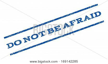 Do Not Be Afraid watermark stamp. Text tag between parallel lines with grunge design style. Rotated rubber seal stamp with dirty texture. Vector blue ink imprint on a white background.