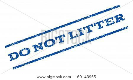Do Not Litter watermark stamp. Text caption between parallel lines with grunge design style. Rotated rubber seal stamp with dust texture. Vector blue ink imprint on a white background.