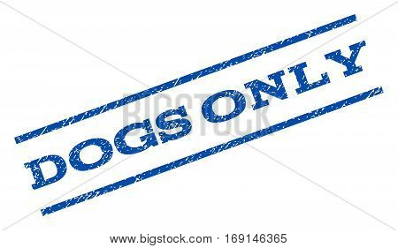 Dogs Only watermark stamp. Text tag between parallel lines with grunge design style. Rotated rubber seal stamp with unclean texture. Vector blue ink imprint on a white background.