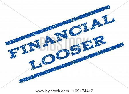 Financial Looser watermark stamp. Text caption between parallel lines with grunge design style. Rotated rubber seal stamp with dirty texture. Vector blue ink imprint on a white background.