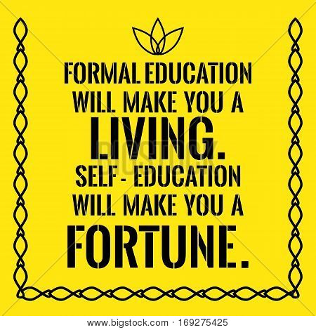 Motivational Quote. Formal Education Will Make You A Living. Self-education Will Make You A Fortune.