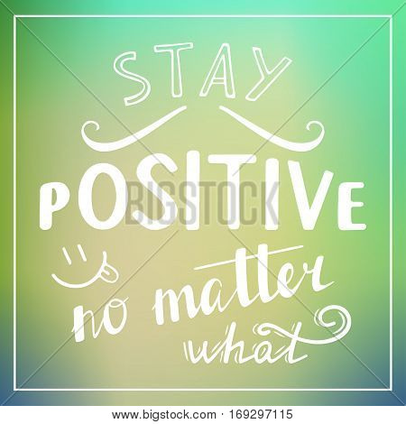 Stay Positive no matter what. Hand drawn typography poster. T shirt hand lettered calligraphic design. Inspirational vector typography.