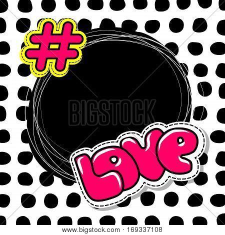 Fashion patch badges elements with hashtag love. Comic speech bubbles on round point background. Vector illustration. Woman stickers, pins, patches in cartoon 80s-90s comic text style balloon.