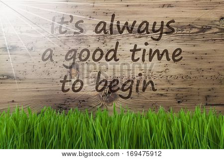 English Quote It Is Always A Good Time To Begin. Spring Season Greeting Card. Sunny Aged Wooden Background With Gras.