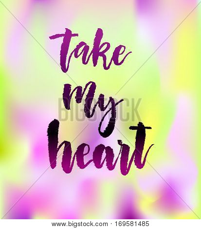 Take my heart calligraphy. Valentines day romantic quote greeting card. Handwritten modern lover lettering on colorful background. For love cards, banners, posters. Vector illustration stock vector.
