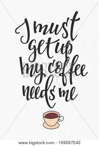 Quote I must get up my Coffee needs me cup typography. Calligraphy style sign. Hot Drink Shop promotion motivation. Graphic design lifestyle lettering. Mug inspiration vector