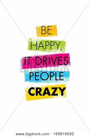 Be Happy, It Drives People Crazy. Inspiring Creative Motivation Quote. Vector Brush Texture Typography Poster Design Concept.