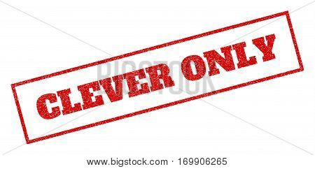 Red rubber seal stamp with Clever Only text. Vector caption inside rectangular banner. Grunge design and dust texture for watermark labels. Inclined emblem.