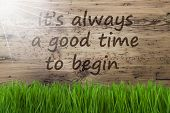 English Quote It Is Always A Good Time To Begin. Spring Season Greeting Card. Sunny Aged Wooden Background With Gras. poster