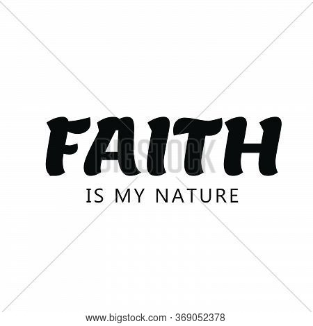 Faith Is My Nature, Christian Faith, Typography For Print Or Use As Poster, Card, Flyer Or T Shirt