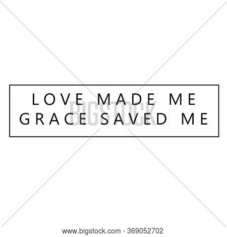 Love Made Me, Grace Saved Me, Christian Faith, Typography For Print Or Use As Poster, Card, Flyer Or