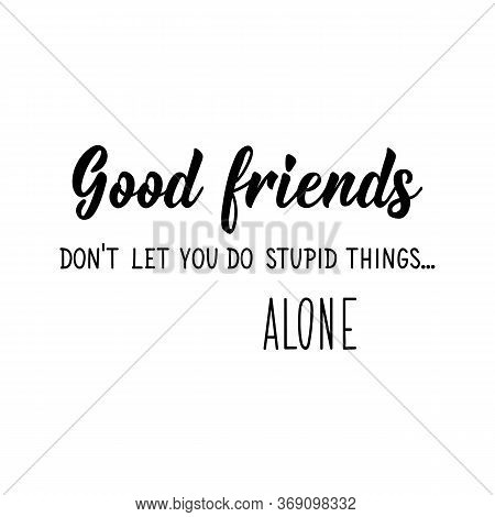 Good Friends Do Not Let You Do Stupid Things Alone. Lettering. Can Be Used For Prints Bags, T-shirts
