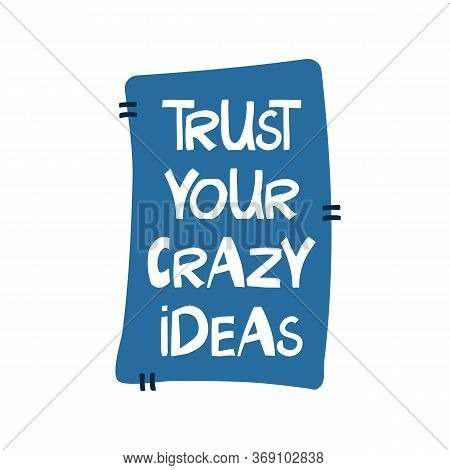 Trust Your Crazy Ideas. Motivation Quote. Cute Hand Drawn White Lettering In Modern Scandinavian Sty