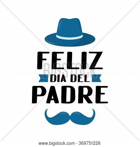 Feliz Dia Del Padre Happy Father S Day In Spanish Lettering Isolated On White. Father Day Celebratio