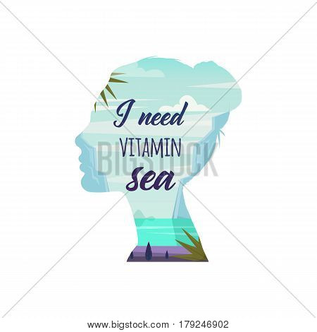 I need vitamin sea. Vector. Woman thinking about sea and summer vacation. Double exposure. Nature landscape with beach paradise in women head. Typography design. For Poster t-shirt greeting card.