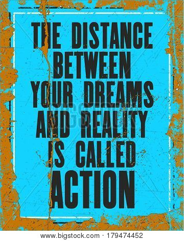 Inspiring motivation quote with text The Distance Between Your Dreams and Reality Is Called Action. Vector typography poster design concept. Distressed old metal sign texture.