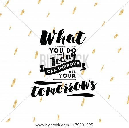 What you do today can improve all your tomorrows. Inspirational quote, motivation. Typography for poster, invitation, greeting card or t-shirt. Vector lettering, inscription design. Text background
