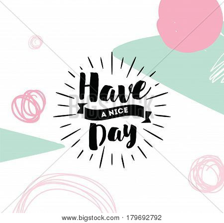 Have a nice day. Inspirational quote, wishing. Typography for poster, invitation, greeting card or t-shirt. Vector lettering, inscription, calligraphy design. Text background