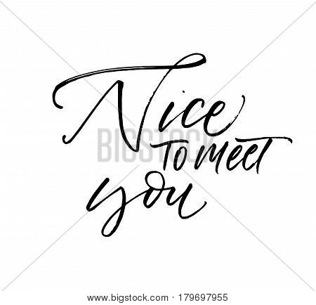 Nice to meet you card. Positive lettering. Ink illustration. Modern brush calligraphy. Isolated on white background.