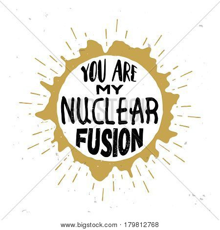 You are my nuclear fusion - original love quote inside the round star with cosmic wind around the star disk. Star burst on the background. Vintage styled design, stock illustration