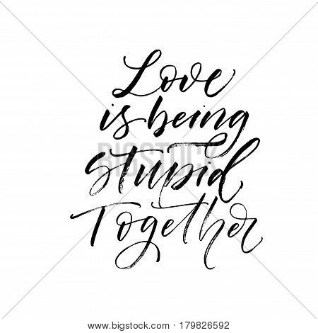 Love is being stupid together postcard. Phrase for Valentine's day. Ink illustration. Modern brush calligraphy. Isolated on white background.