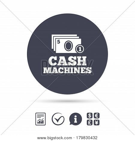 Cash and coin machines or ATM sign icon. Paper money symbol. Withdrawal of money. Report document, information and check tick icons. Currency exchange. Vector