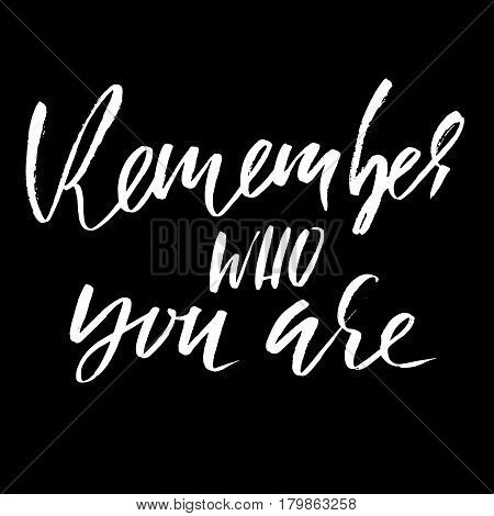 Remember who you are. Hand drawn lettering. Vector typography design. Handwritten modern brush inscription