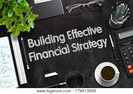 Black Chalkboard with Handwritten Business Concept - Building Effective Financial Strategy - on Black Office Desk and Other Office Supplies Around. Top View. 3d Rendering. Toned Image.