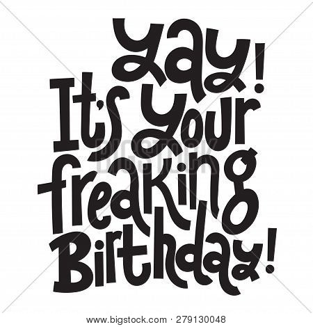 Yay It Is Your Freaking Birthday - Funny, Comical Birthday Slogan Stylized Typography. Social Media,