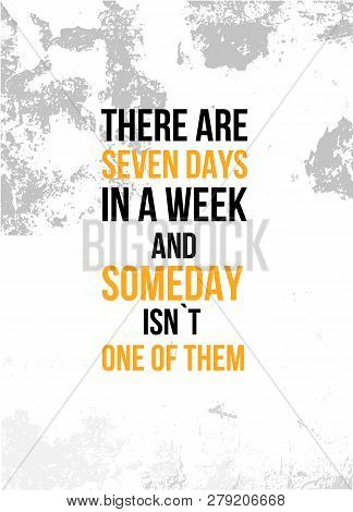 There Are Seven Days In A Week And Someday Is Not One Of Them Inspirational Quote, Wall Art Poster D