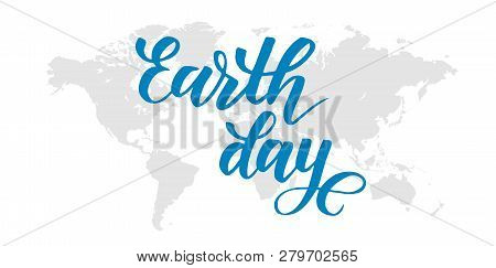 Earth Day Modern Brush Calligraphy And World Map Isolated On White Background. Vector Illustration.