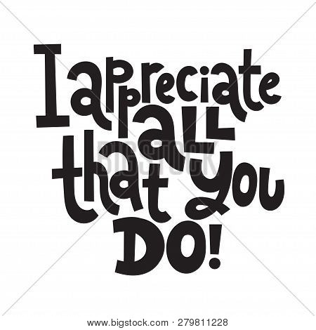 I Appreciate All That You Do - Unique Slogan For Social Media, Poster, Card, Banner, Textile, Gift,