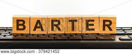 Barter Word Made With Building Blocks. A Row Of Wooden Cubes With A Word Written In Black Font Is Lo