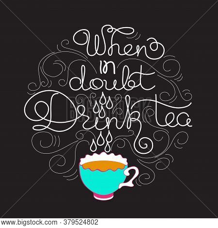 When In Doubt Drink Tea. White Line Lettering On Black.