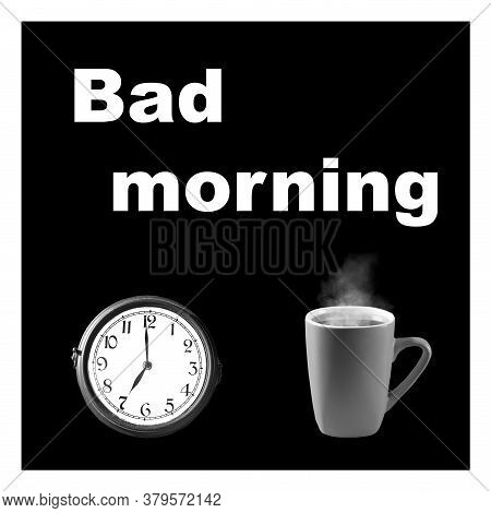 Bad Morning Inscription On A Black Background. Watch And A Mug Of Tea. The Concept Of Unloved Work.