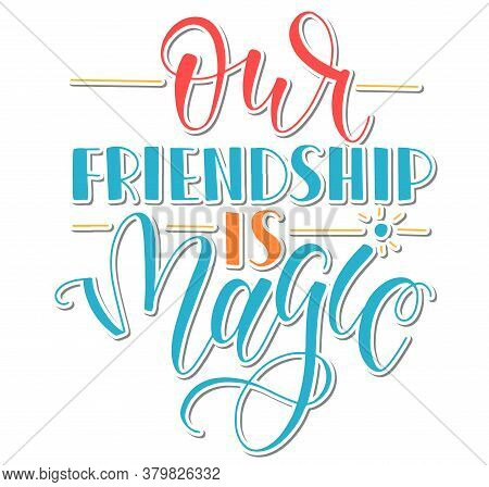 Our Friendship Is Magic - Vector Illustration. Modern Calligraphy Phrase About Friends And Friendshi