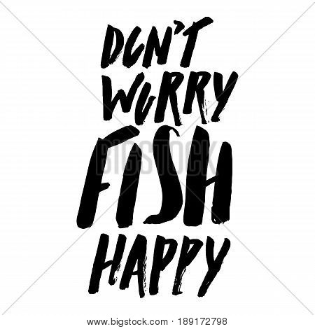 Lettering, quote dont worry fish happy, hand drawn with brush pen, inc. Vector. Inspirational inscription.