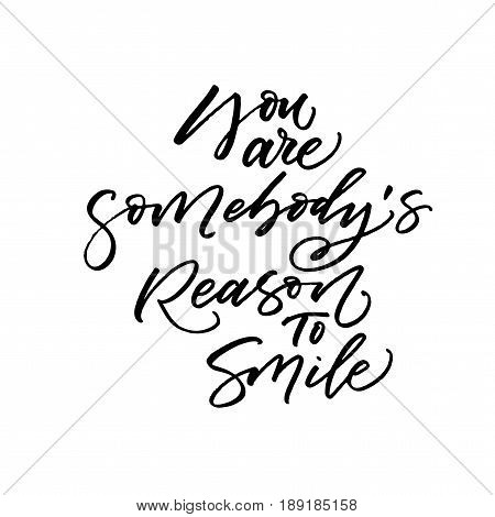 You are somebody's reason to smile phrase. Romantic lettering. Ink illustration. Modern brush calligraphy. Isolated on white background.
